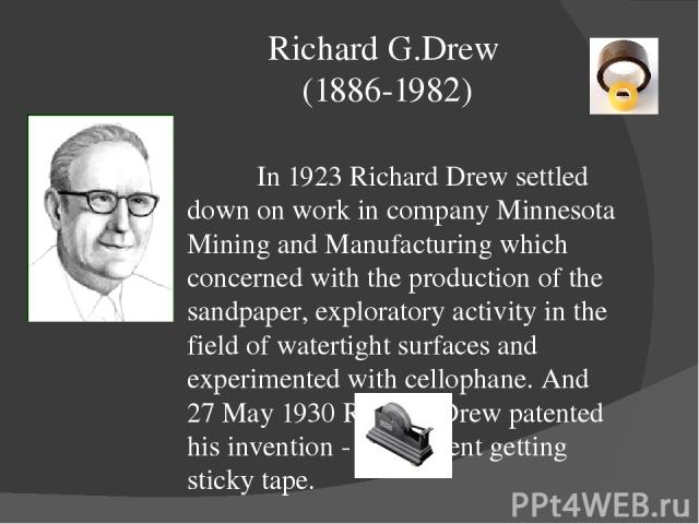 Richard G.Drew (1886-1982) In 1923 Richard Drew settled down on work in company Minnesota Mining and Manufacturing which concerned with the production of the sandpaper, exploratory activity in the field of watertight surfaces and experimented with c…