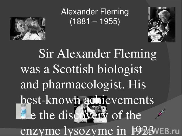Alexander Fleming (1881 – 1955) Sir Alexander Fleming was a Scottish biologist and pharmacologist. His best-known achievements are the discovery of the enzyme lysozyme in 1923 and the antibiotic substance penicillin from the fungus Penicillium notat…