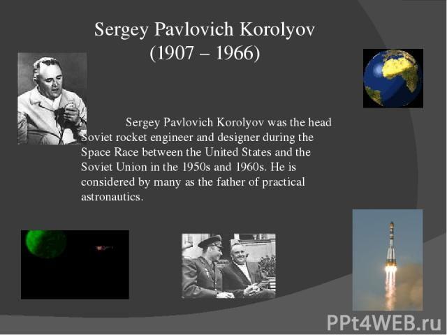 Sergey Pavlovich Korolyov (1907 – 1966) Sergey Pavlovich Korolyov was the head Soviet rocket engineer and designer during the Space Race between the United States and the Soviet Union in the 1950s and 1960s. He is considered by many as the father of…