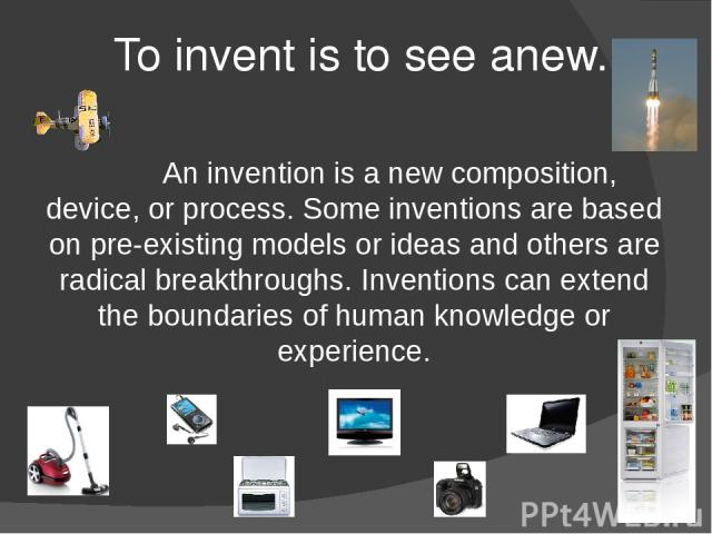 To invent is to see anew. An invention is a new composition, device, or process. Some inventions are based on pre-existing models or ideas and others are radical breakthroughs. Inventions can extend the boundaries of human knowledge or experience.