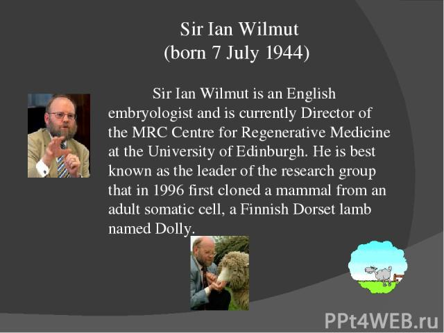 Sir Ian Wilmut (born 7 July 1944) Sir Ian Wilmut is an English embryologist and is currently Director of the MRC Centre for Regenerative Medicine at the University of Edinburgh. He is best known as the leader of the research group that in 1996 first…