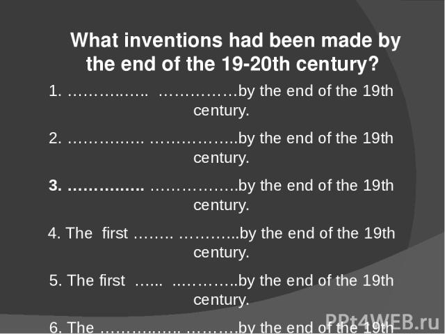 What inventions had been made by the end of the 19-20th century? 1. ………..….. ……………by the end of the 19th century. 2. ……….….. ……………..by the end of the 19th century. 3. ……….….. ……………..by the end of the 19th century. 4. The first …….. ………...by the end …