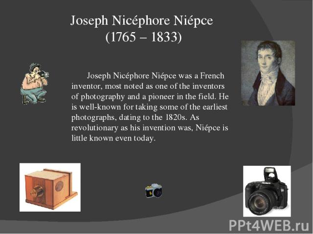 Joseph Nicéphore Niépce (1765 – 1833) Joseph Nicéphore Niépce was a French inventor, most noted as one of the inventors of photography and a pioneer in the field. He is well-known for taking some of the earliest photographs, dating to the 1820s. As …