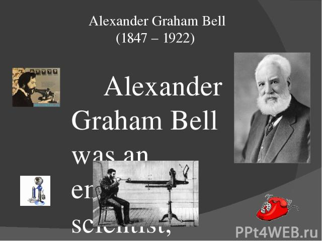 Alexander Graham Bell (1847 – 1922) Alexander Graham Bell was an eminent scientist, inventor, engineer and innovator who is credited with inventing the first practical telephone. His research on hearing and speech led him to experiment with hearing …