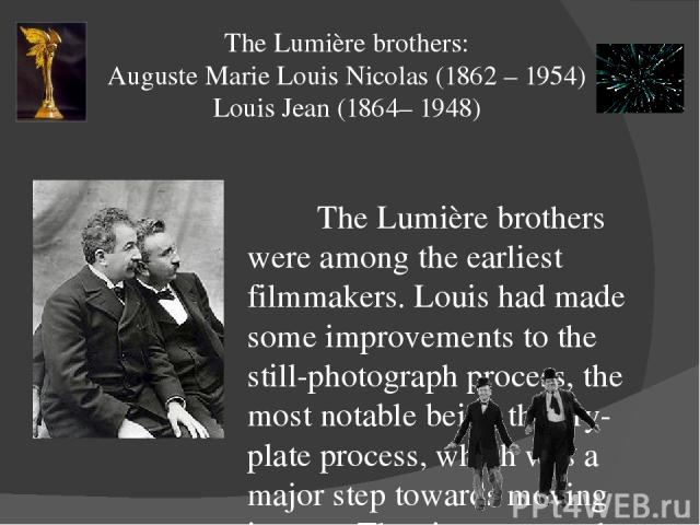 The Lumière brothers: Auguste Marie Louis Nicolas (1862 – 1954) Louis Jean (1864– 1948) The Lumière brothers were among the earliest filmmakers. Louis had made some improvements to the still-photograph process, the most notable being the dry-plate p…
