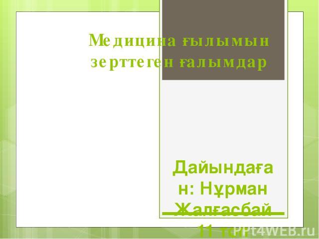 Медицина ғылымын зерттеген ғалымдар Дайындаған: Нұрман Жалғасбай 11 топ
