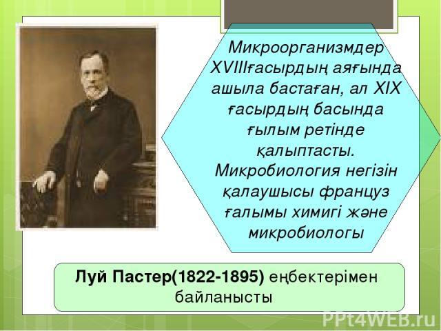 Микроорганизмдер XVIIIғасырдың аяғында ашыла бастаған, ал XIX ғасырдың басында ғылым ретінде қалыптасты. Микробиология негізін қалаушысы француз ғалымы химигі және микробиологы Луй Пастер(1822-1895) еңбектерімен байланысты