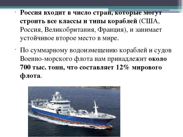 Россия входит в число стран, которые могут строить все классы и типы кораблей (США, Россия, Великобритания, Франция), и занимает устойчивое второе место в мире. По суммарному водоизмещению кораблей и судов Военно-морского флота нам принадлежит около…