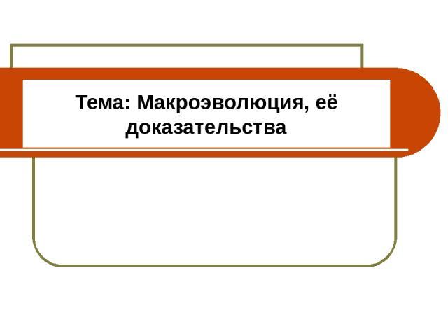 Тема: Макроэволюция, её доказательства 11 класс