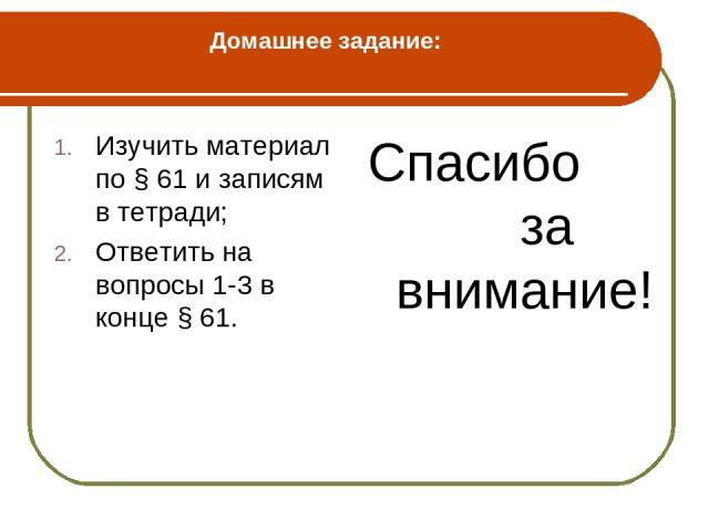 Домашнее задание: Изучить материал по § 61 и записям в тетради; Ответить на вопросы 1-3 в конце § 61. Спасибо за внимание!