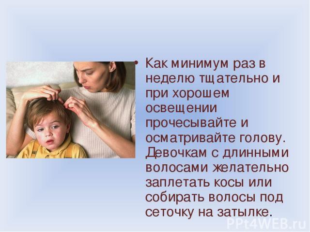 Как минимум раз в неделю тщательно и при хорошем освещении прочесывайте и осматривайте голову. Девочкам с длинными волосами желательно заплетать косы или собирать волосы под сеточку на затылке.