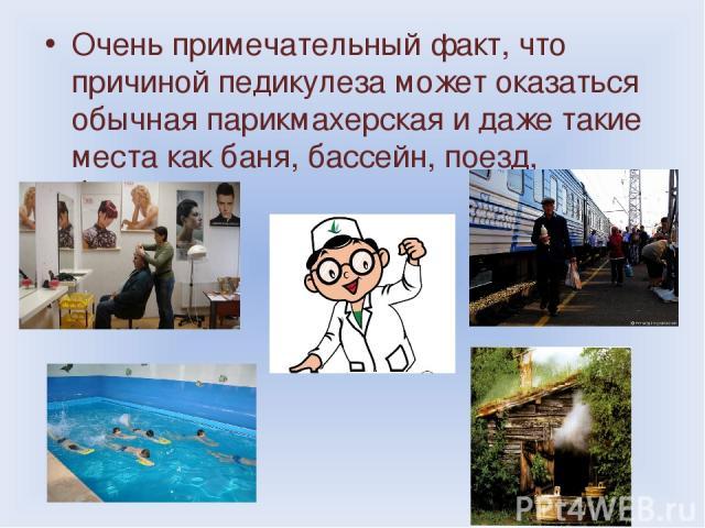 Очень примечательный факт, что причиной педикулеза может оказаться обычная парикмахерская и даже такие места как баня, бассейн, поезд, больница.