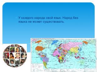 У каждого народа свой язык. Народ без языка не может существовать.