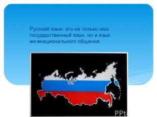 Русский язык- это не только наш государственный язык, но и язык межнационального