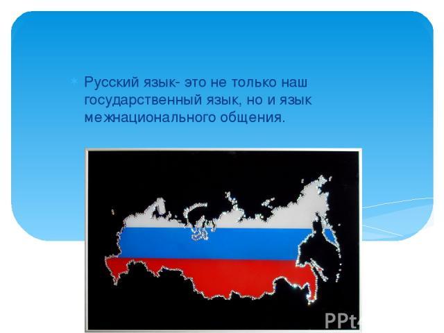 Русский язык- это не только наш государственный язык, но и язык межнационального общения.