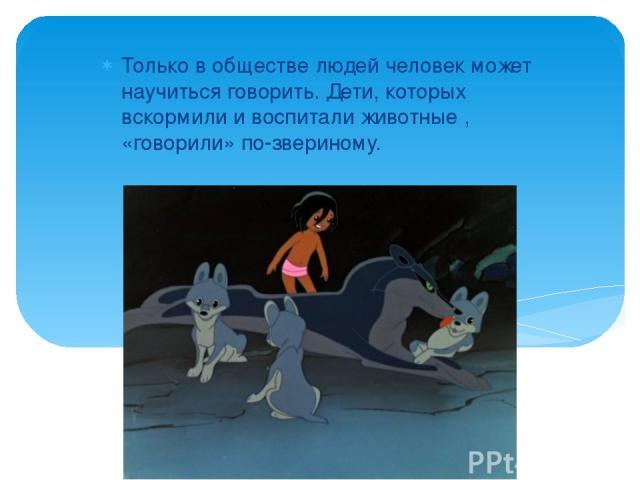 Только в обществе людей человек может научиться говорить. Дети, которых вскормили и воспитали животные , «говорили» по-звериному.