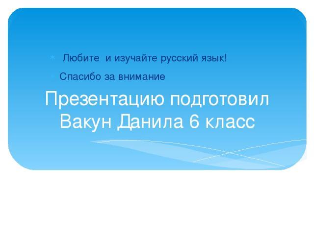 Презентацию подготовил Вакун Данила 6 класс Любите и изучайте русский язык! Спасибо за внимание