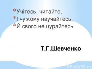 Т.Г.Шевченко Учітесь, читайте, І чужому научайтесь, Й свого не цурайтесь