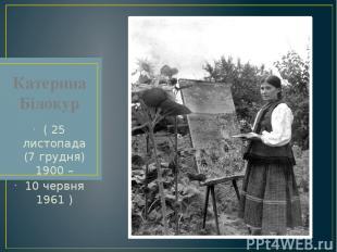 Катерина Білокур ( 25 листопада (7 грудня) 1900 – 10 червня 1961 )