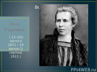 Леся Українка ( 13 (25) лютого 1871 - 19 липня (1 серпня) 1913 )