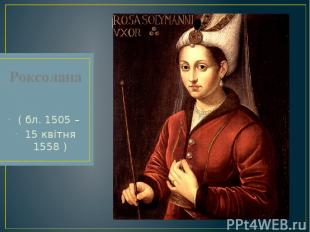 Роксолана ( бл. 1505 – 15 квітня 1558 )