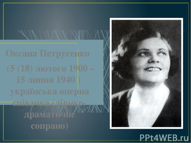 Оксана Петрусенко (5 (18) лютого 1900 – 15 липня 1940 ) українська оперна співачка (лірико-драматичне сопрано)