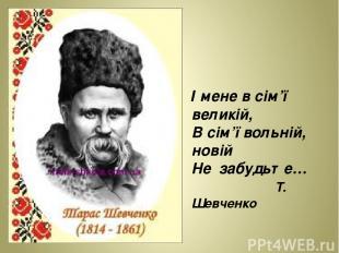 І мене в сім'ї великій, В сім'ї вольній, новій Не забудьте… Т. Шевченко