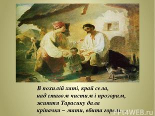 В похилій хаті, край села, над ставом чистим і прозорим, життя Тарасику дала крі