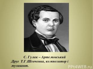 С. Гулак – Артемовський Друг Т.Г.Шевченка, композитор і музикант.