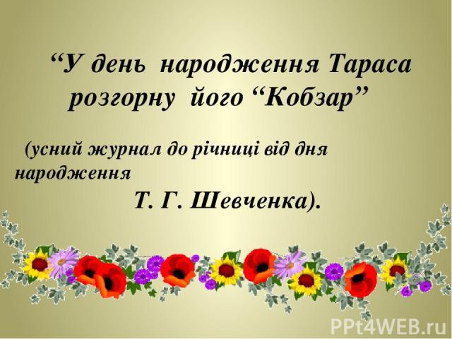 """""""У день народження Тараса розгорну його """"Кобзар"""" (усний журнал до річниці від дня народження Т. Г. Шевченка)."""