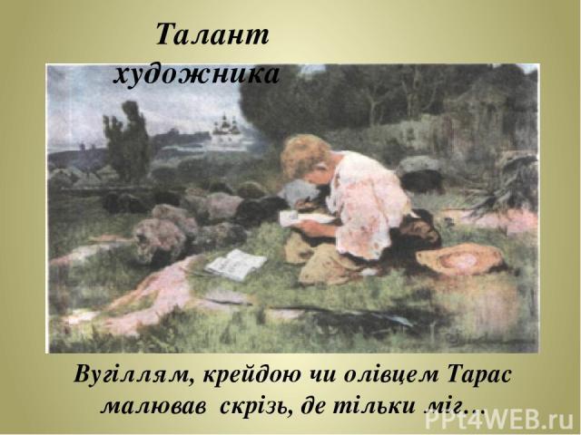 Вугіллям, крейдою чи олівцем Тарас малював скрізь, де тільки міг… Талант художника