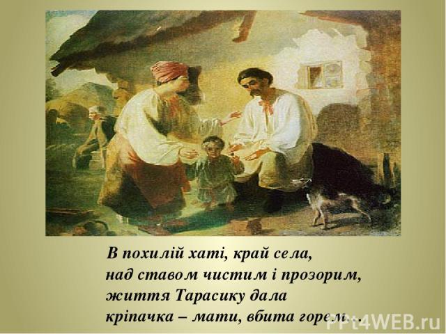 В похилій хаті, край села, над ставом чистим і прозорим, життя Тарасику дала кріпачка – мати, вбита горем…