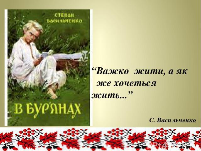 """""""Важко жити, а як же хочеться жить..."""" С. Васильченко"""