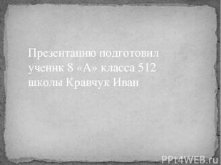 Презентацию подготовил ученик 8 «А» класса 512 школы Кравчук Иван