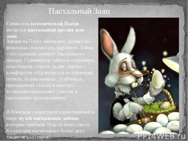 Пасхальный Заяц Символом католической Пасхи является пасхальный кролик или заяц. Зайцев на Пасху выпекают, делают из шоколада, мармелада, карамели. Зайцы - это главный элемент пасхального декора. Сувенирные зайцы из керамики, пластмассы, стекла, т…
