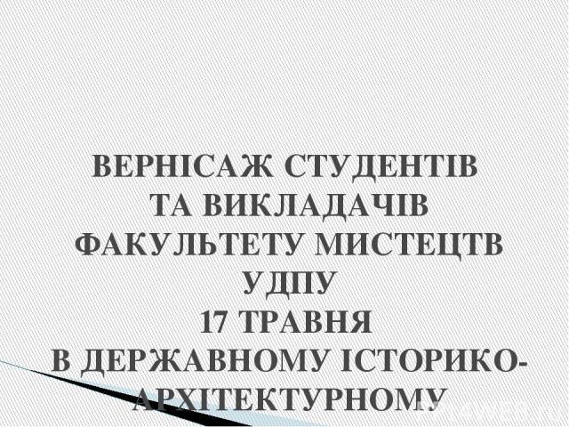 ВЕРНІСАЖ СТУДЕНТІВ ТА ВИКЛАДАЧІВ ФАКУЛЬТЕТУ МИСТЕЦТВ УДПУ 17 ТРАВНЯ В ДЕРЖАВНОМУ ІСТОРИКО-АРХІТЕКТУРНОМУ ЗАПОВІДНИКУ «СТАРА УМАНЬ»