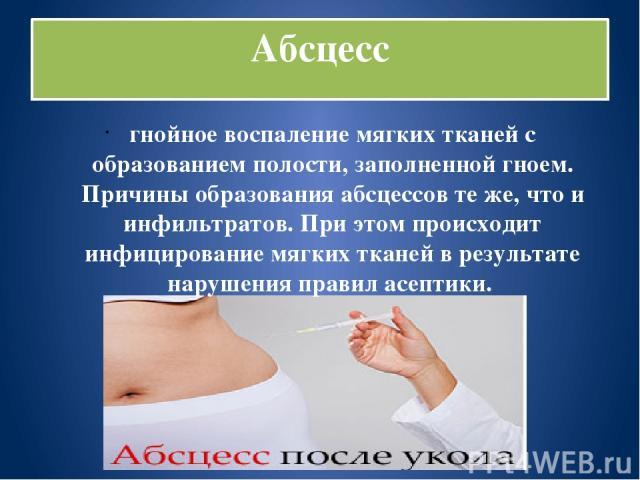 Абсцесс гнойное воспаление мягких тканей с образованием полости, заполненной гноем. Причины образования абсцессов те же, что и инфильтратов. При этом происходит инфицирование мягких тканей в результате нарушения правил асептики.