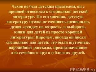 Чехов не был детским писателем, он с иронией относился к специально детской лите