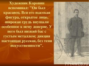 """Художник Коровин вспоминал: """"Он был красавец. Вся его высокая фигура, открытое л"""
