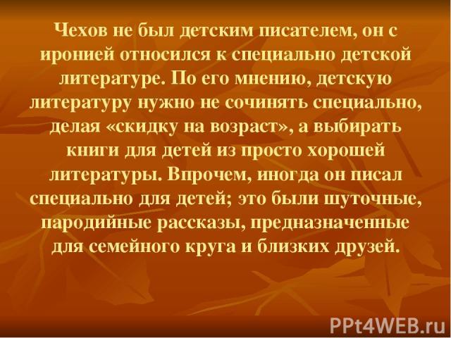 Чехов не был детским писателем, он с иронией относился к специально детской литературе. По его мнению, детскую литературу нужно не сочинять специально, делая «скидку на возраст», а выбирать книги для детей из просто хорошей литературы. Впрочем, иног…