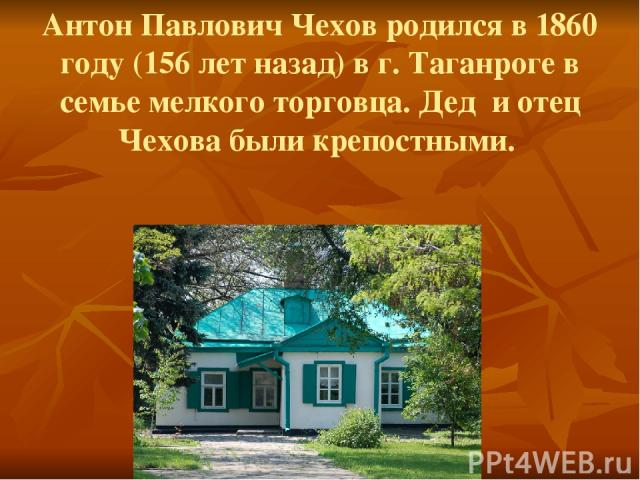 Антон Павлович Чехов родился в 1860 году (156 лет назад) в г. Таганроге в семье мелкого торговца. Дед и отец Чехова были крепостными.
