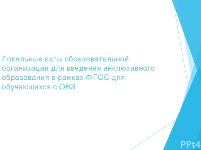 Локальные акты образовательной организации для введения инклюзивного образования в рамках ФГОС для обучающихся с ОВЗ