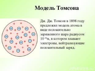 Модель Томсона Дж. Дж. Томсон в 1898 году предложил модель атома в виде положите