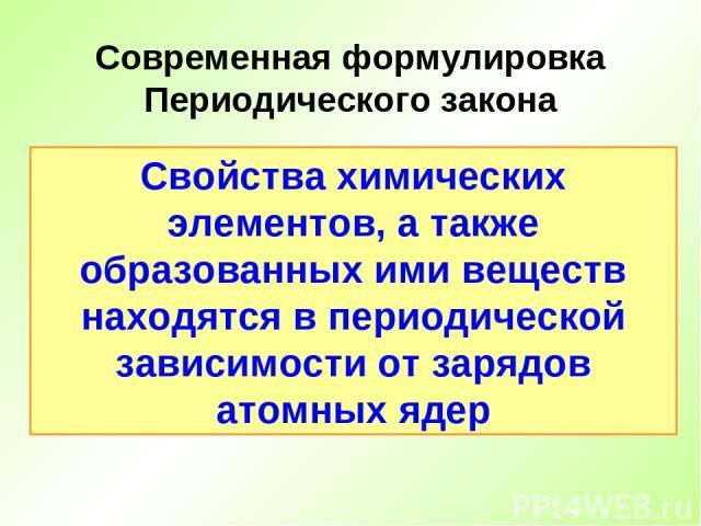 Свойства химических элементов, а также образованных ими веществ находятся в периодической зависимости от зарядов атомных ядер Современная формулировка Периодического закона