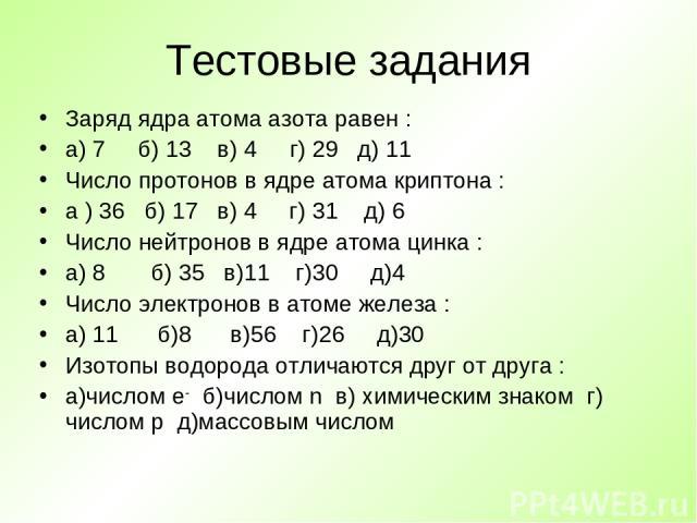 Тестовые задания Заряд ядра атома азота равен : а) 7 б) 13 в) 4 г) 29 д) 11 Число протонов в ядре атома криптона : а ) 36 б) 17 в) 4 г) 31 д) 6 Число нейтронов в ядре атома цинка : а) 8 б) 35 в)11 г)30 д)4 Число электронов в атоме железа : а) 11 б)8…