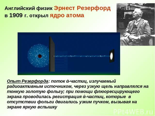 Английский физик Эрнест Резерфорд в 1909 г. открыл ядро атома Опыт Резерфорда: поток ά-частиц, излучаемый радиоактивным источником, через узкую щель направлялся на тонкую золотую фольгу; при помощи флюоресцирующего экрана проводилась регистрация ά-ч…