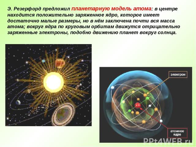 Э. Резерфорд предложил планетарную модель атома: в центре находится положительно заряженное ядро, которое имеет достаточно малые размеры, но в нём заключена почти вся масса атома; вокруг ядра по круговым орбитам движутся отрицательно заряженные элек…