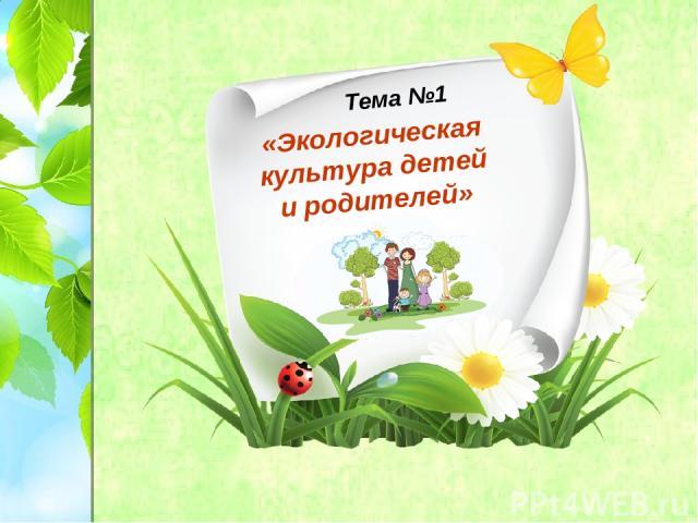 «Экологическая культура детей и родителей» Тема №1