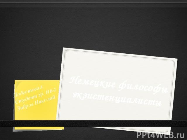 Немецкие философы экзистенциалисты Подготовил: Студент гр. ИБ-2 Зибров Николай