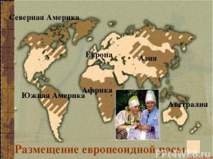 Размещение европеоидной расы Европа Азия Северная Америка Южная Америка Африка А